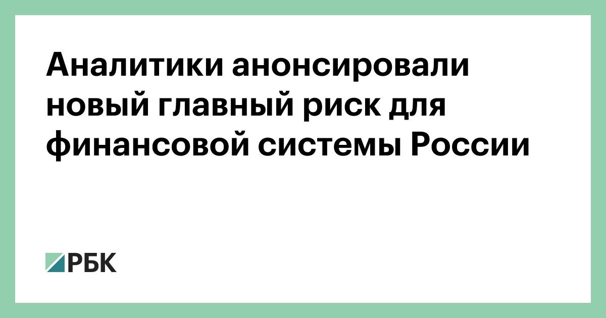 Аналитики анонсировали новый главный риск для финансовой системы России :: Экономика :: РБК - ElkNews.ru