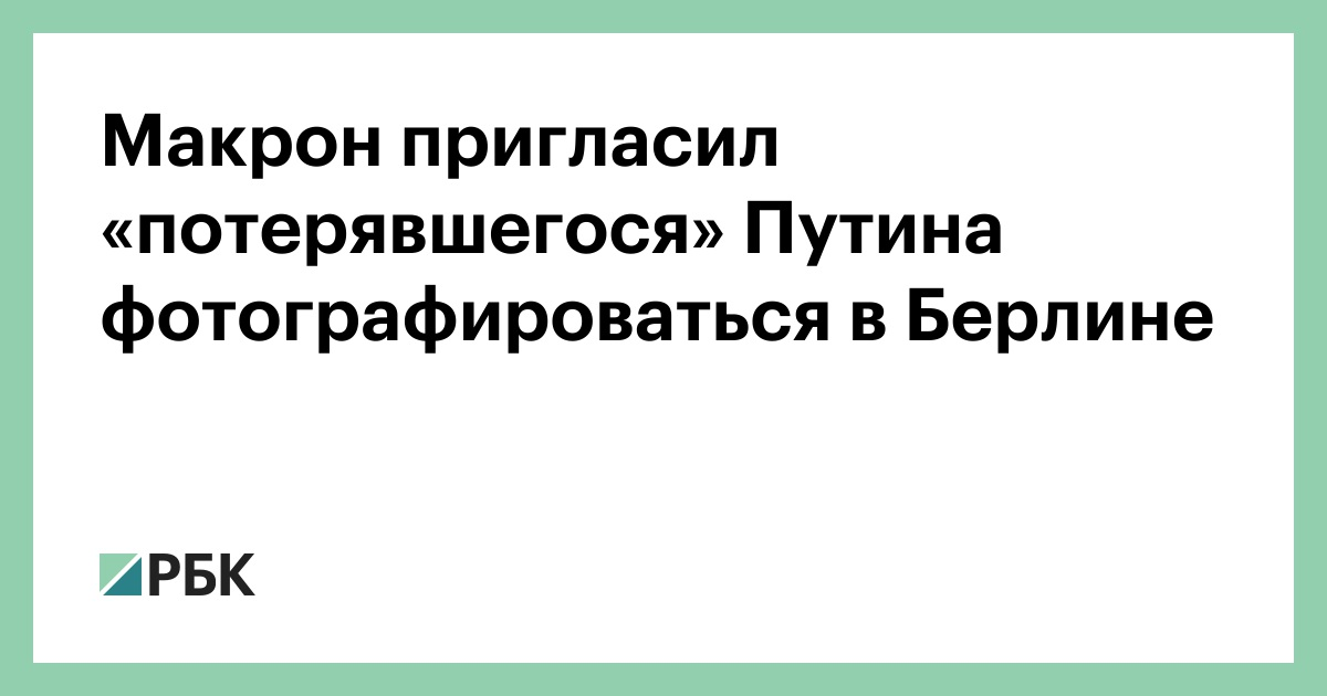 Макрон пригласил «потерявшегося» Путина фотографироваться в Берлине