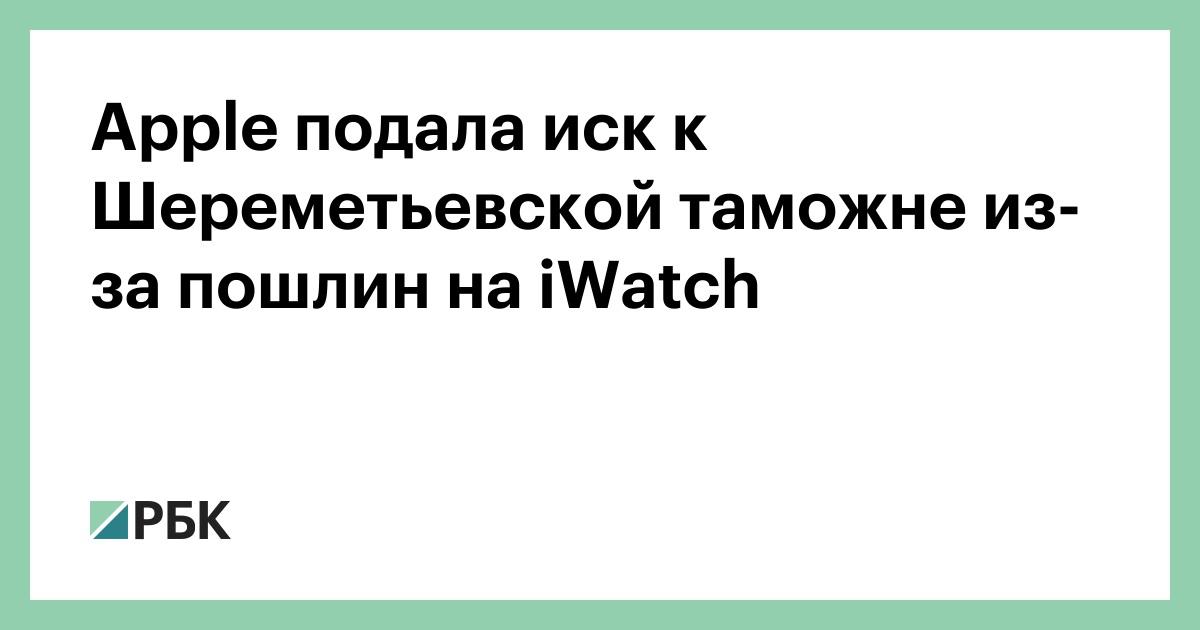 Apple подала иск к Шереметьевской таможне из-за пошлин на iWatch