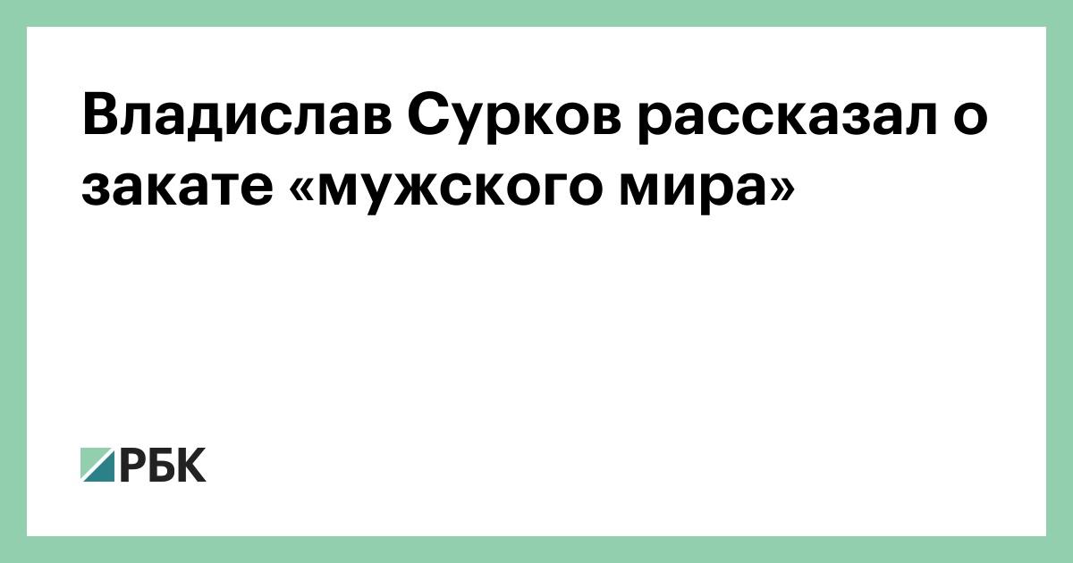 Владислав Сурков рассказал о закате «мужского мира» :: Общество :: РБК - ElkNews.ru