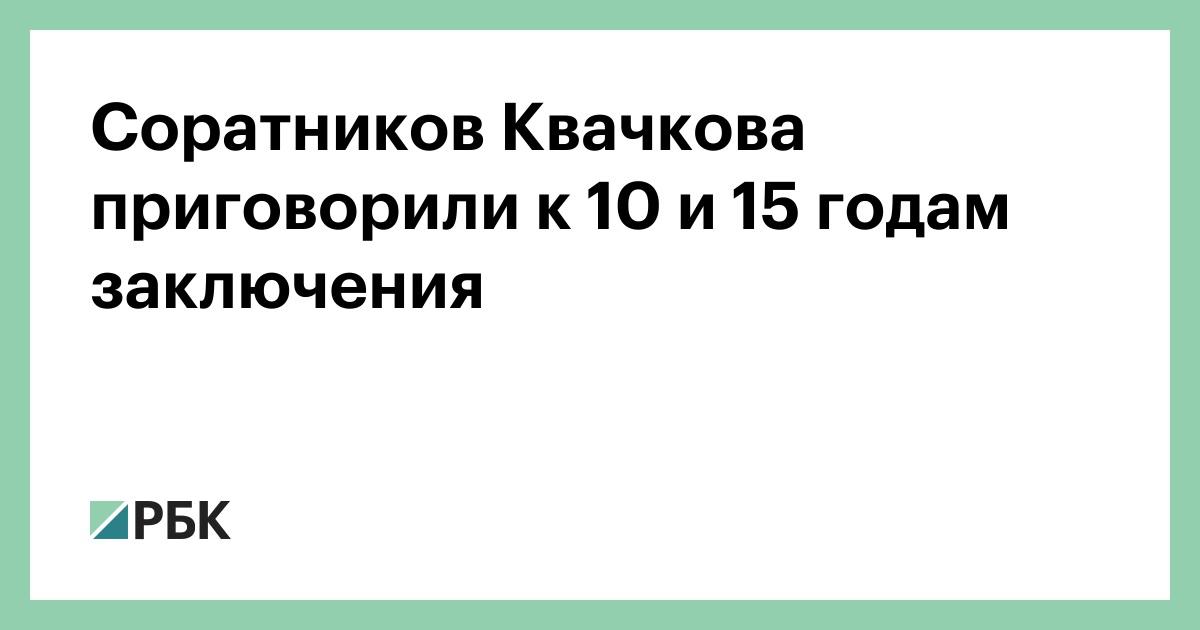 Соратников Квачкова приговорили к 10 и 15 годам заключения