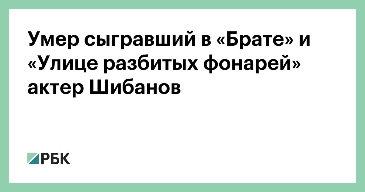 Умер сыгравший в «Брате» и «Улице разбитых фонарей» актер Шибанов