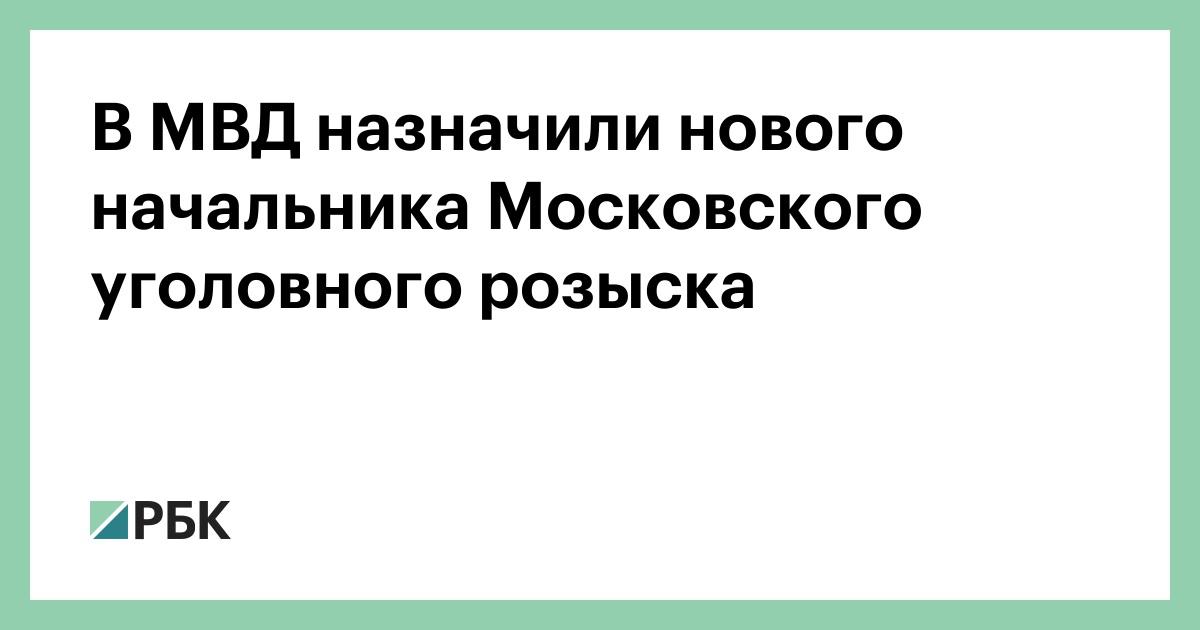 В МВД назначили нового начальника Московского уголовного розыска :: Политика :: РБК - ElkNews.ru