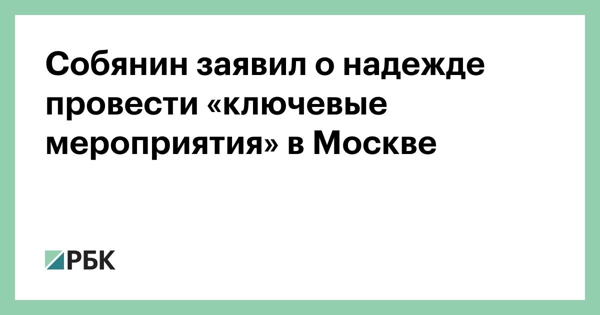 Собянин заявил о надежде провести «ключевые мероприятия» в Москве