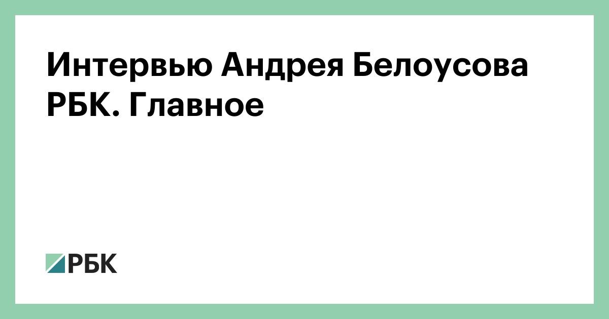 Интервью Андрея Белоусова РБК. Главное