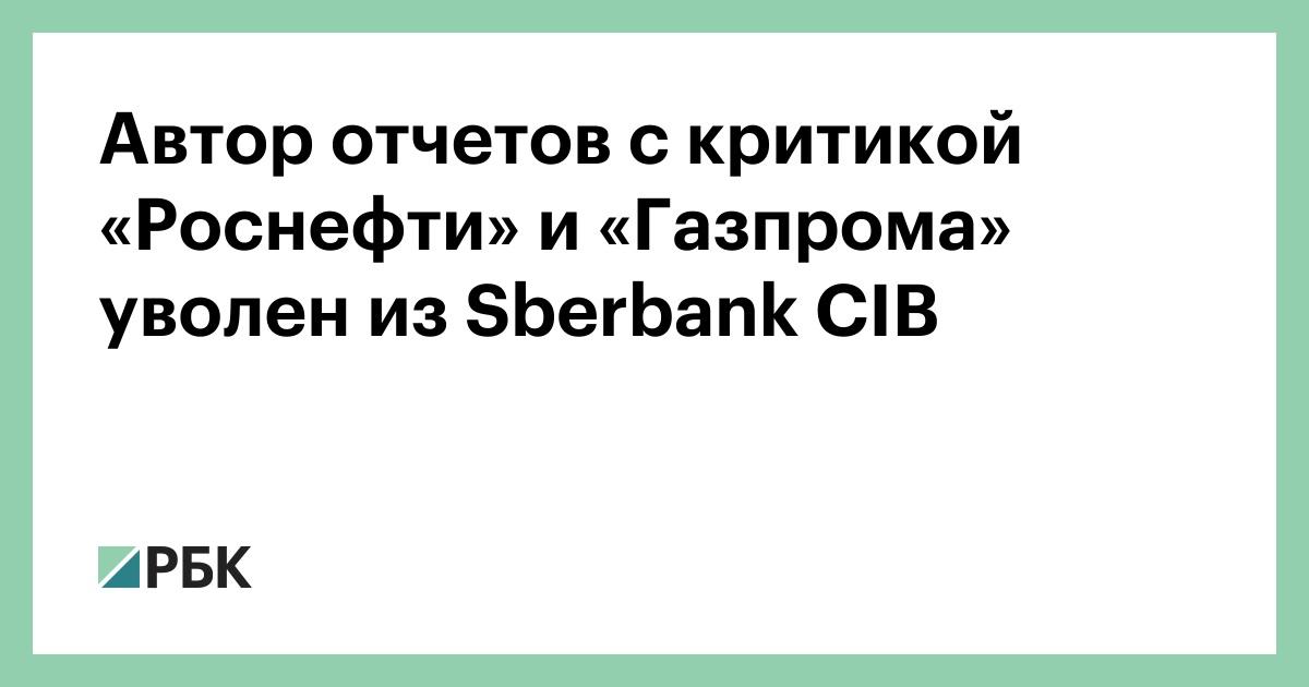 Автор отчетов с критикой «Роснефти» и «Газпрома» уволен из Sberbank CIB