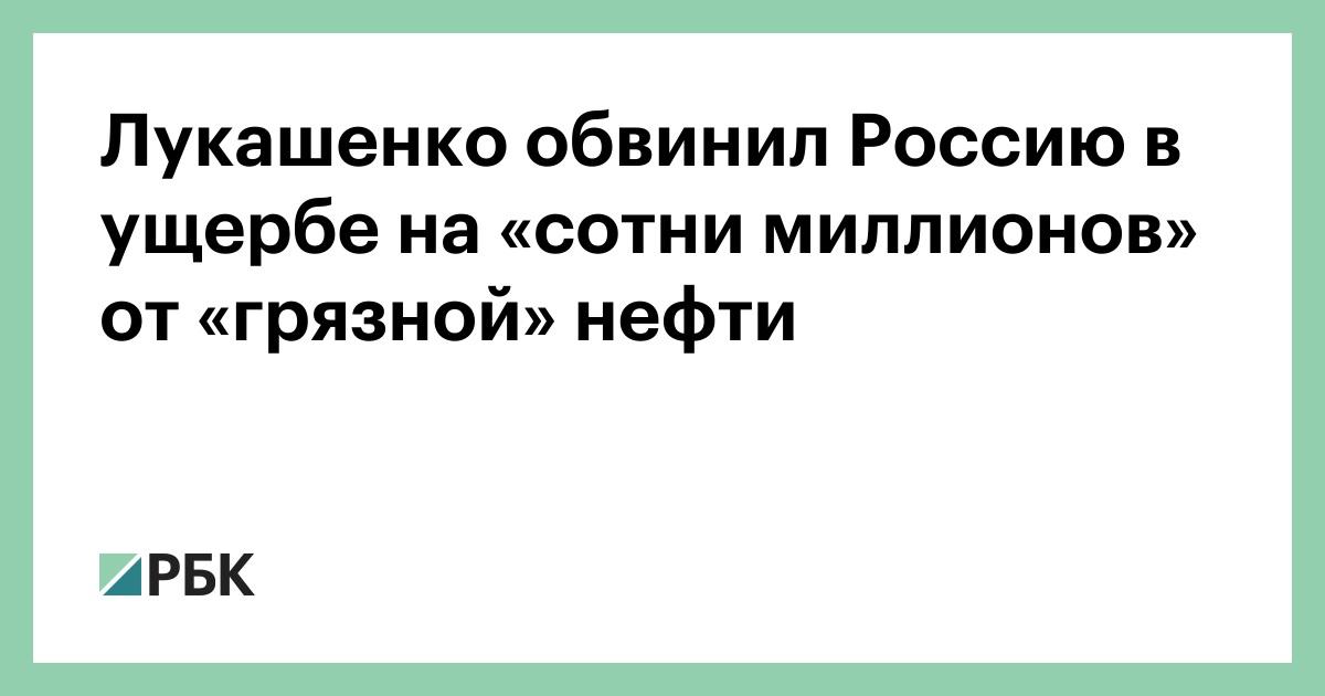 Лукашенко обвинил Россию в ущербе на «сотни миллионов» от «грязной» нефти