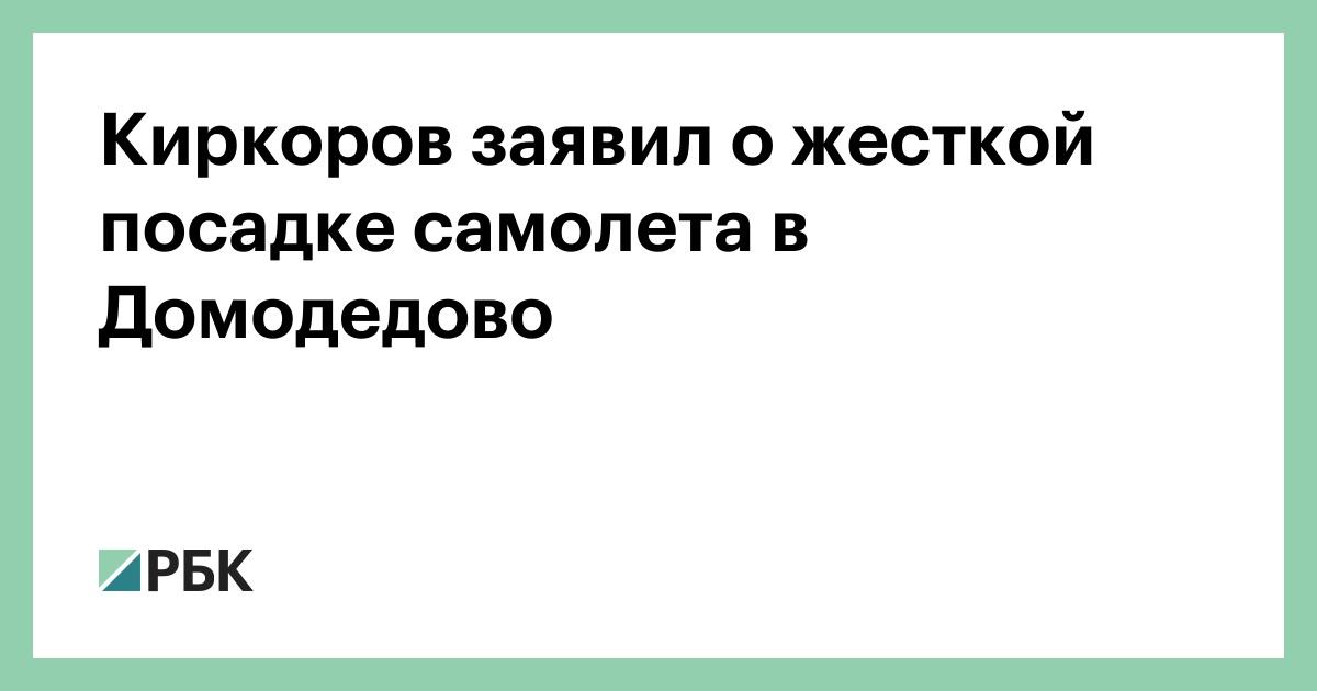 Киркоров заявил о жесткой посадке самолета в Домодедово