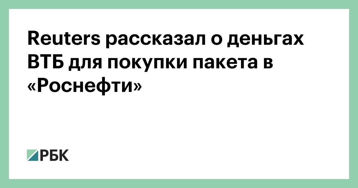 Reuters habló sobre el dinero de VTB para comprar un paquete en Rosneft :: Business :: RBC