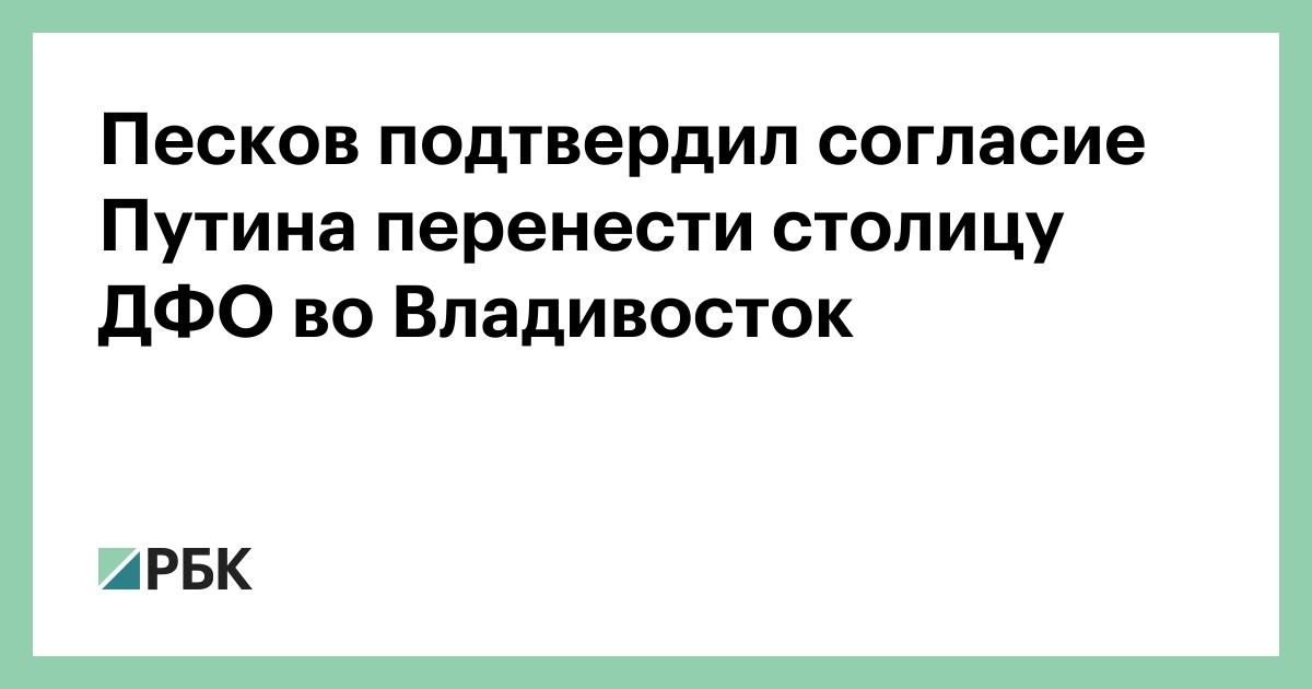 Песков подтвердил согласие Путина перенести столицу ДФО во Владивосток
