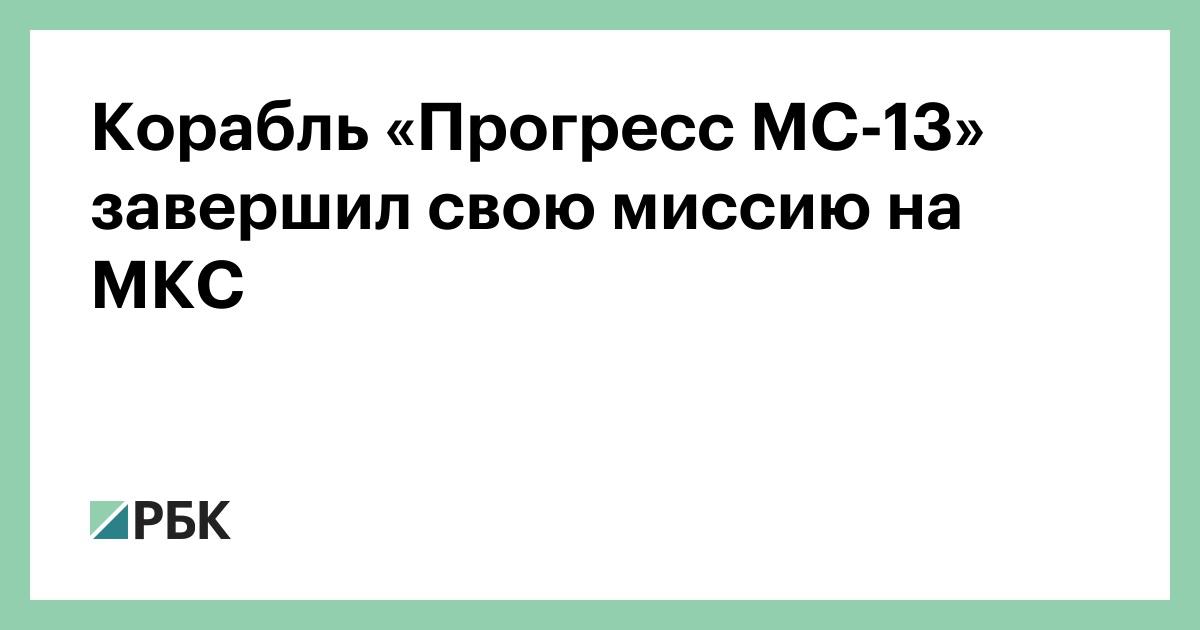 Корабль «Прогресс МС-13» завершил свою миссию на МКС