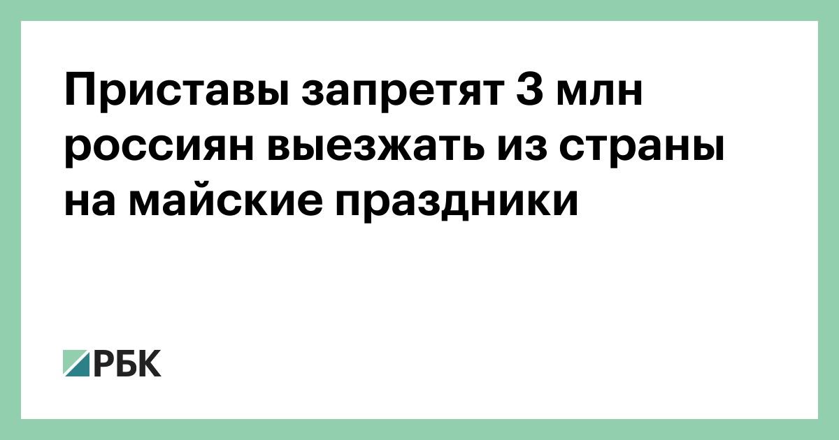 Приставы запретят 3 млн россиян выезжать из страны на майские праздники