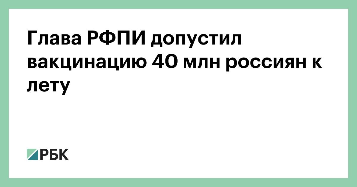 Глава РФПИ допустил вакцинацию 40 млн россиян к лету - РБК