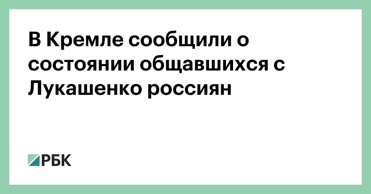В Кремле сообщили о состоянии общавшихся с Лукашенко россиян