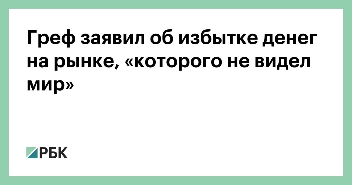 Греф заявил об избытке денег на рынке, «которого не видел мир» :: Экономика :: РБК