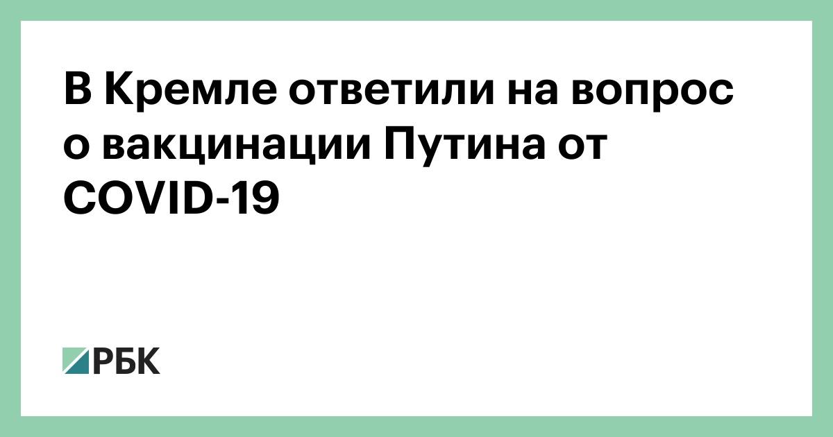В Кремле ответили на вопросы о вакцинации Путина от COVID-19 :: Общество :: РБК