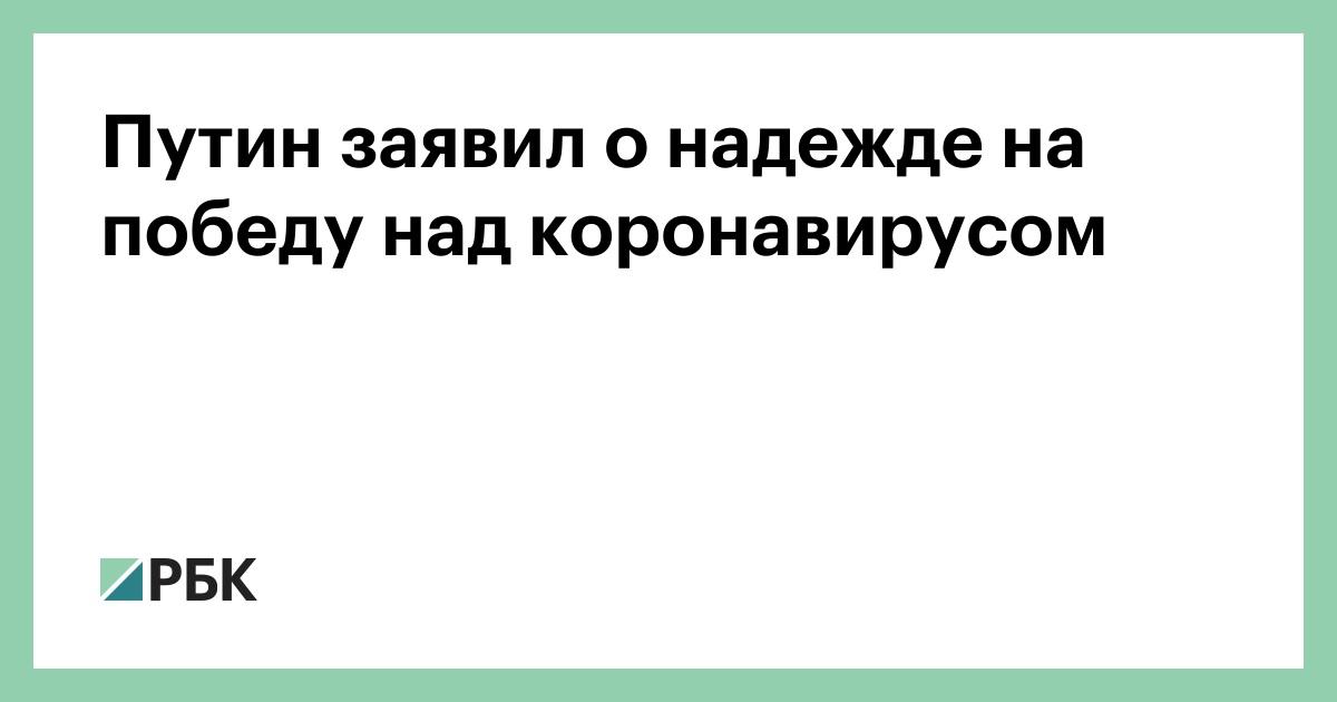 Путин заявил о надежде на победу над коронавирусом