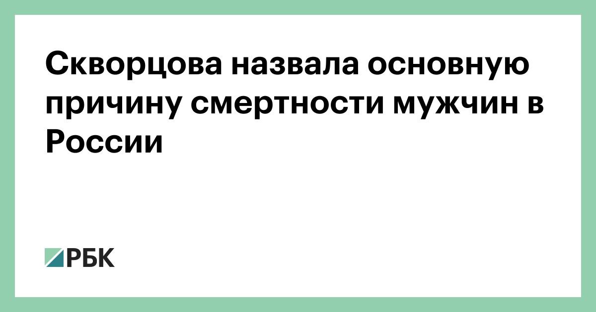 Скворцова назвала основную причину смертности мужчин в России