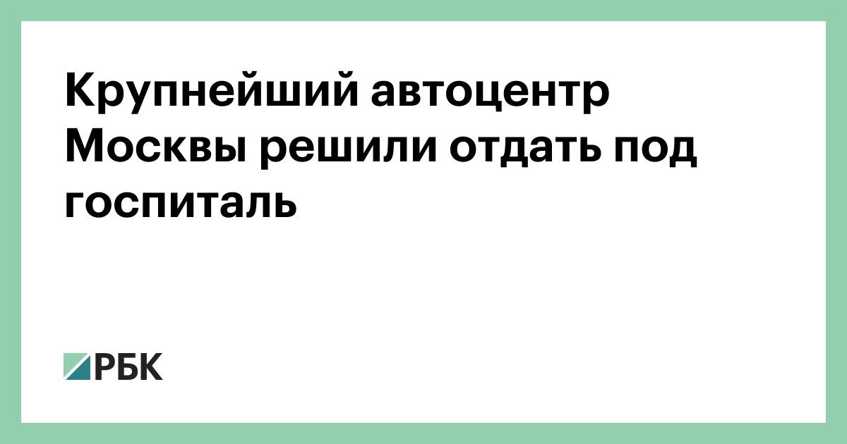Крупнейший автоцентр Москвы решили отдать под госпиталь