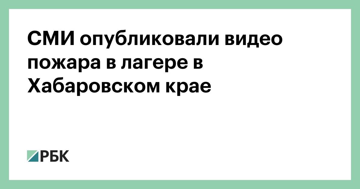 СМИ опубликовали видео пожара в лагере в Хабаровском крае