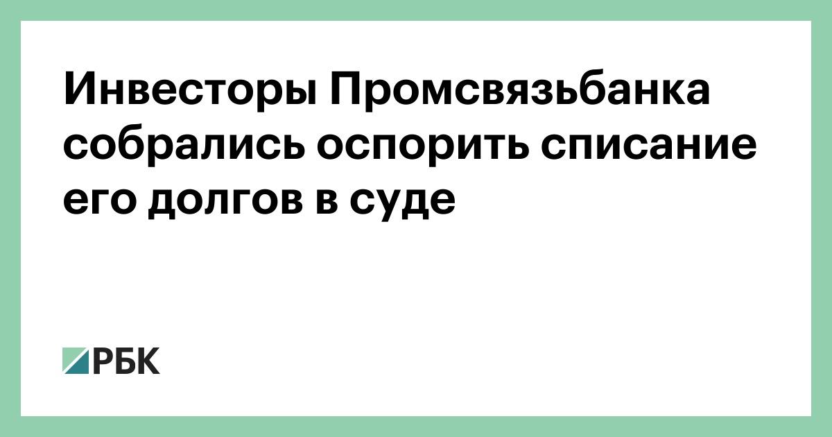 Инвесторы Промсвязьбанка собрались оспорить списание его долгов в суде :: Финансы :: РБК - ElkNews.ru