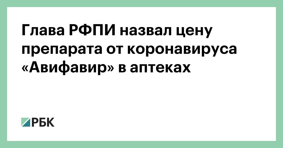 Глава РФПИ назвал цену препарата от коронавируса «Авифавир» в аптеках