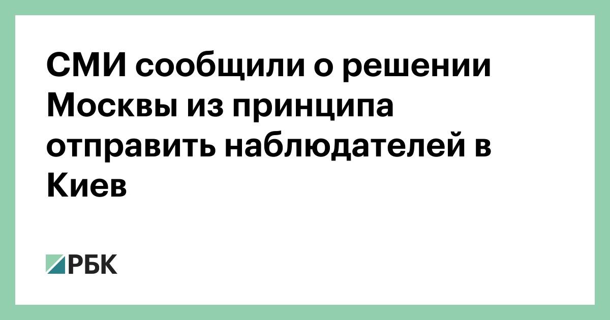 СМИ сообщили о решении Москвы из принципа отправить наблюдателей в Киев