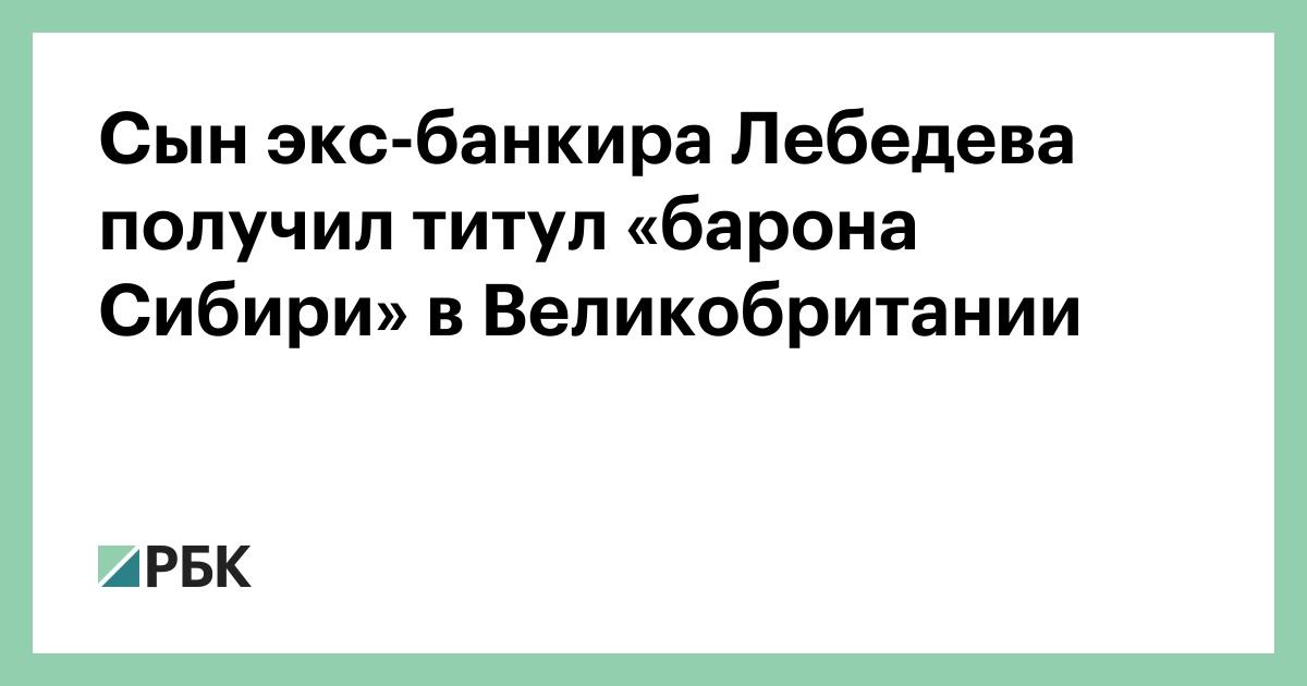 Сын экс-банкира Лебедева получил титул «барона Сибири» в Великобритании