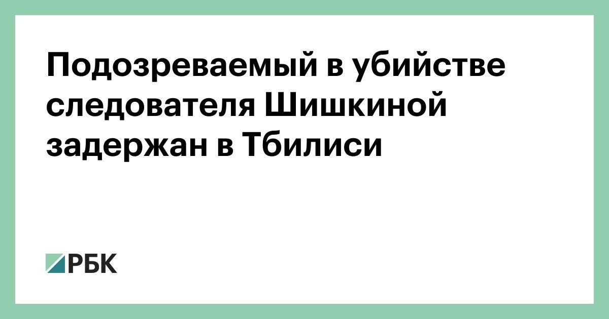 Подозреваемый в убийстве следователя Шишкиной задержан в Тбилиси :: Общество :: РБК - ElkNews.ru