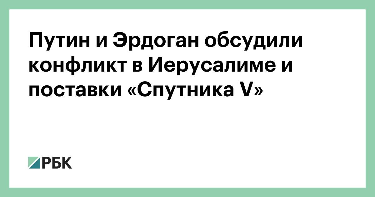 Путин и Эрдоган обсудили конфликт в Иерусалиме и поставки «Спутника V»