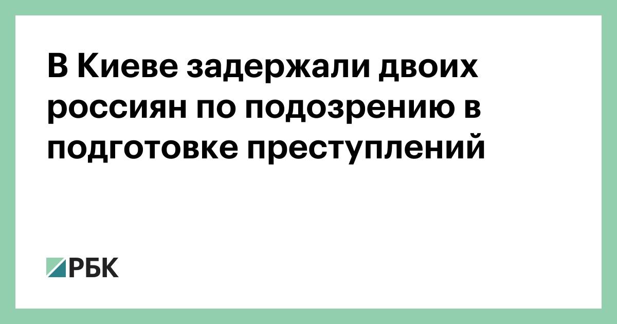 В Киеве задержали двоих россиян по подозрению в подготовке преступлени