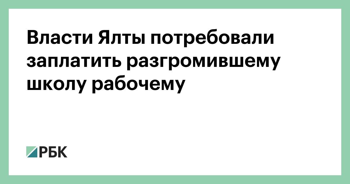 Власти Ялты потребовали заплатить разгромили школу рабочем :: Общество :: РБК