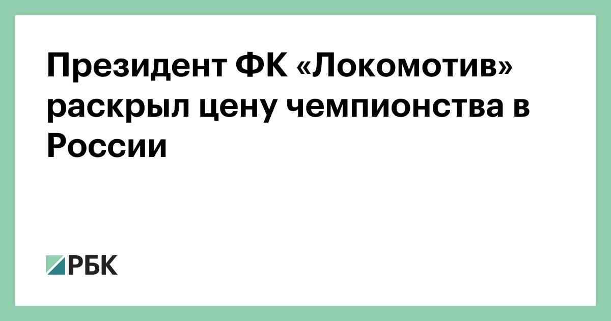 Президент ФК «Локомотив» раскрыл цену чемпионства в России :: Общество :: РБК - ElkNews.ru