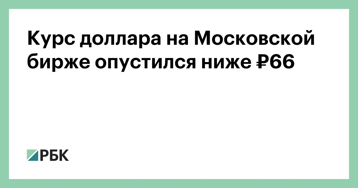The Exchange Rate Of Dollar On Moscow Stock Fell Below 66 Finance Rbc