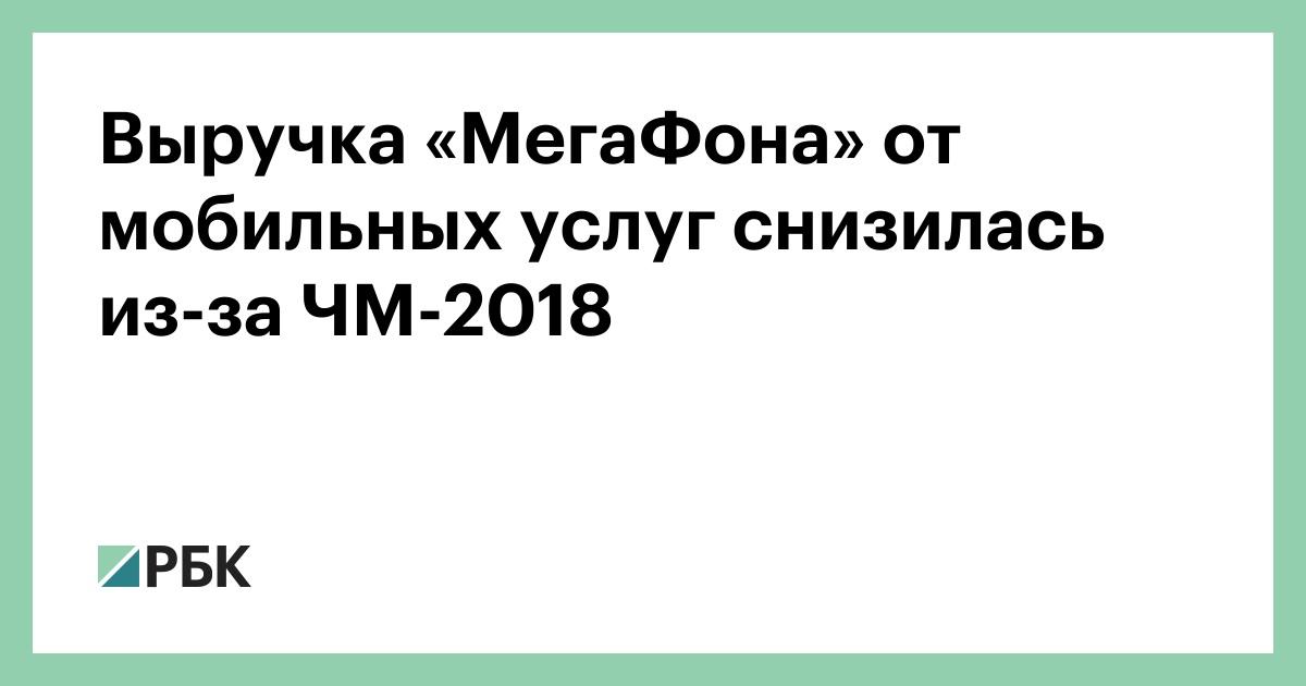 Выручка «МегаФона» от мобильных услуг снизилась из-за ЧМ-2018