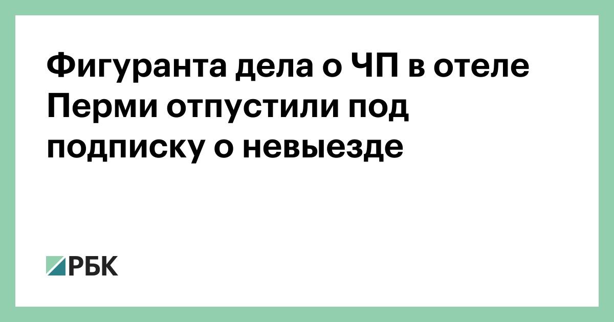 Фигуранта дела о ЧП в отеле Перми отпустили под подписку о невыезде