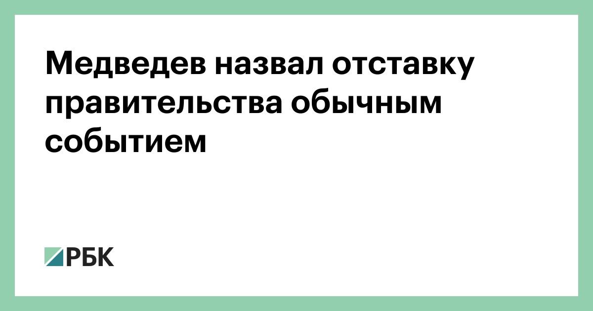 Медведев назвал отставку правительства обычным событием