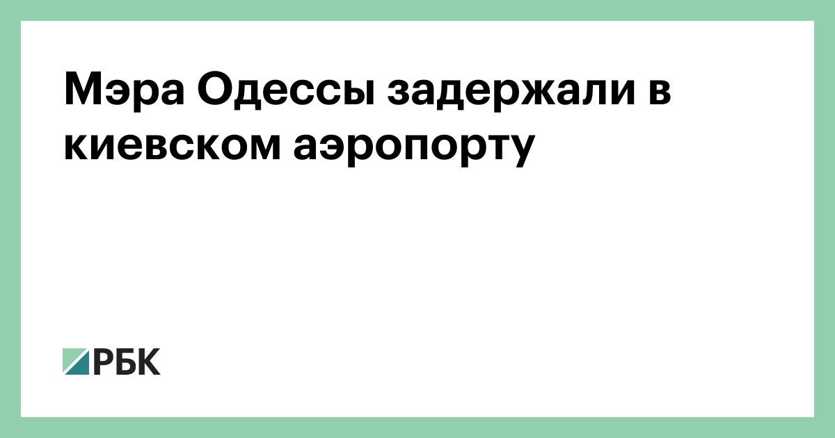 Мэра Одессы задержали в киевском аэропорту :: Общество :: РБК - ElkNews.ru