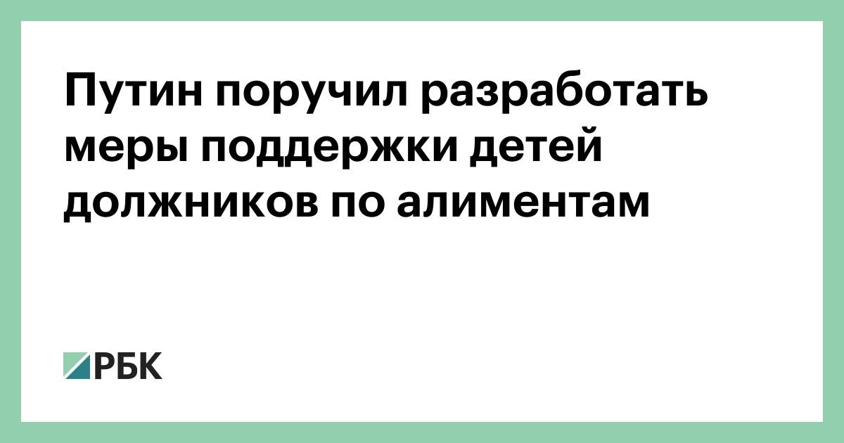 Путин поручил разработать меры поддержки детей должников по алиментам - РБК