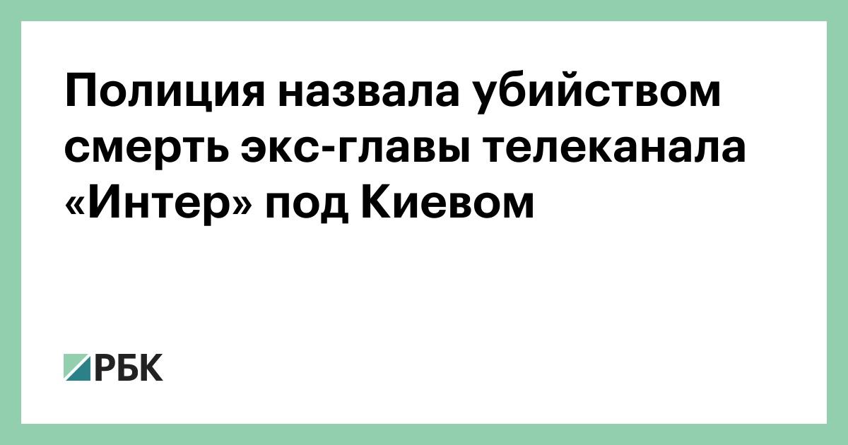 Полиция назвала убийством смерть экс-главы телеканала «Интер» под Киевом
