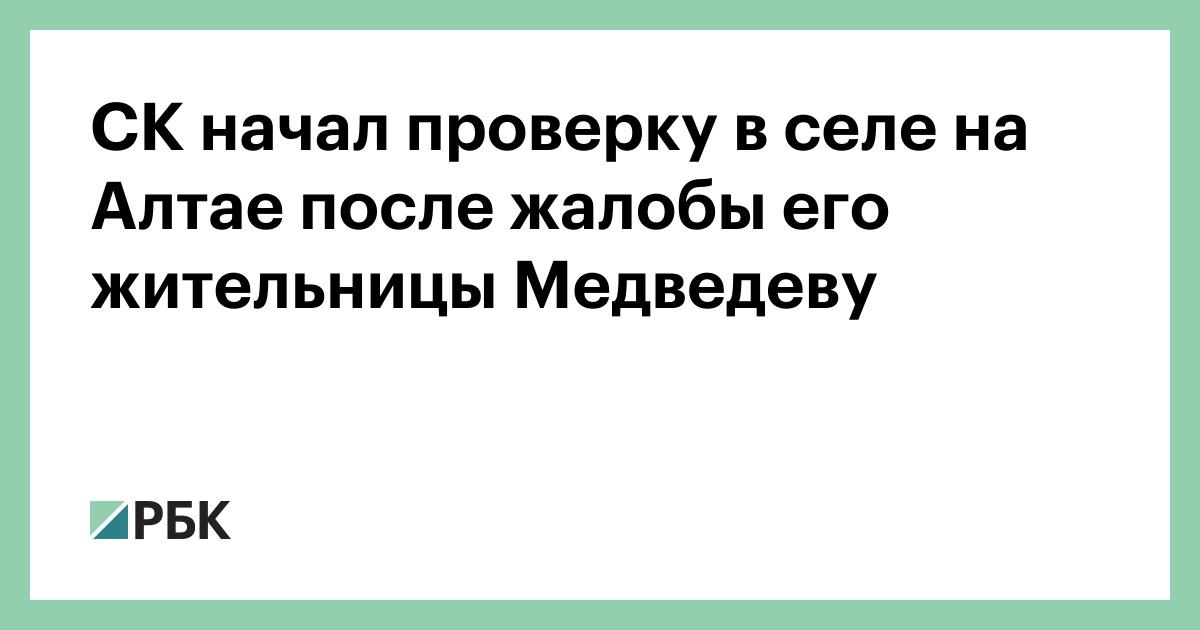 СК начал проверку в селе на Алтае после жалобы его жительницы Медведеву