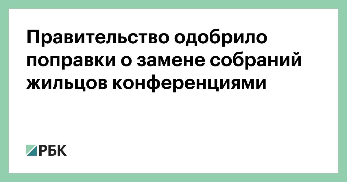 Правительство одобрило поправки о замене собраний жильцов конференциями :: Общество :: РБК - ElkNews.ru
