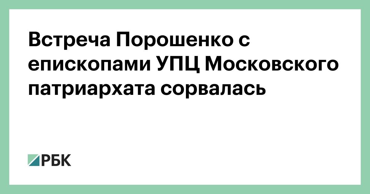 Встреча Порошенко с епископами УПЦ Московского патриархата сорвалась :: Общество :: РБК - ElkNews.ru