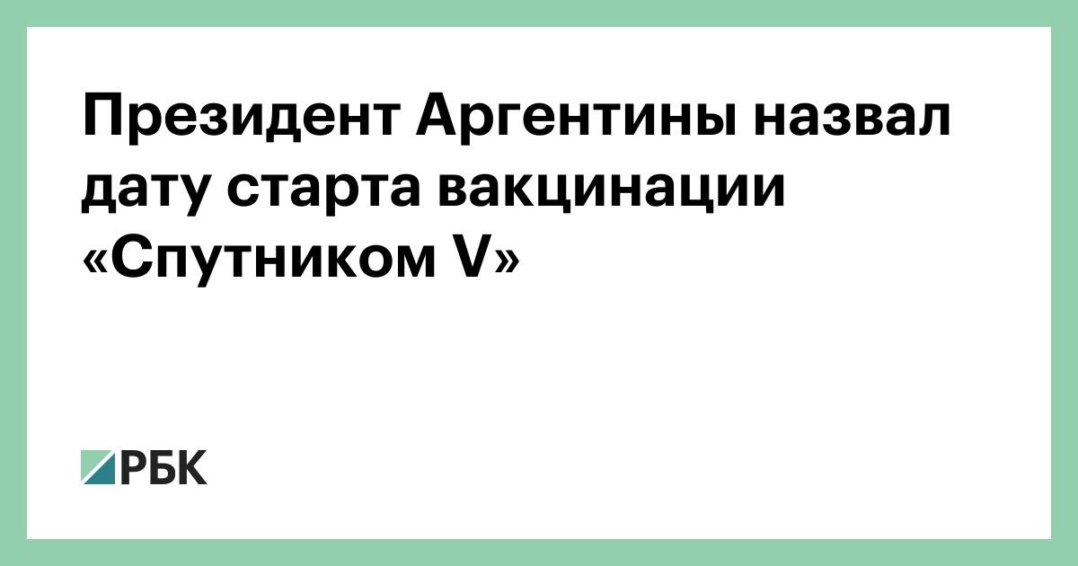 Президент Аргентины назвал дату старта вакцинации «Спутником V» :: Общество :: РБК