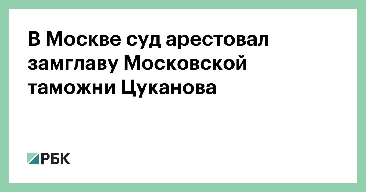 В Москве суд арестовал замглаву Московской таможни Цуканова