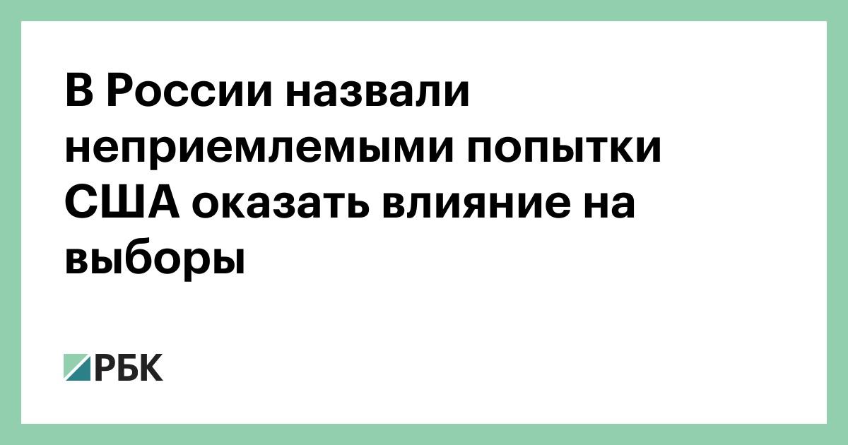 В России назвали неприемлемыми попытки США оказать влияние на выборы