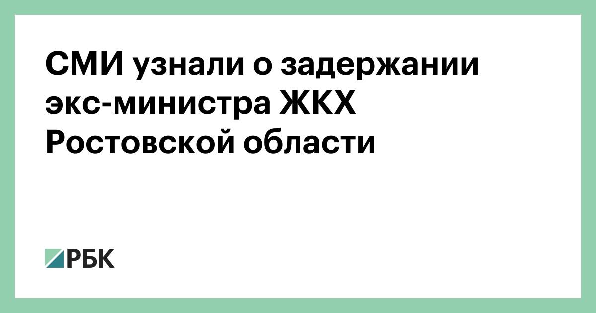 СМИ узнали о задержании экс-министра ЖКХ Ростовской области :: Общество :: РБК