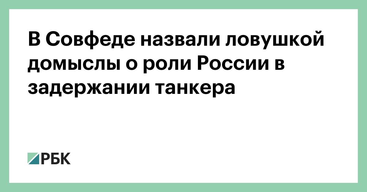 В Совфеде назвали ловушкой домыслы о роли России в задержании танкера