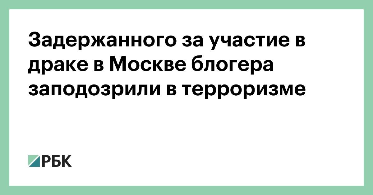 Задержанного за участие в драке в Москве блогера заподозрили в терроризме