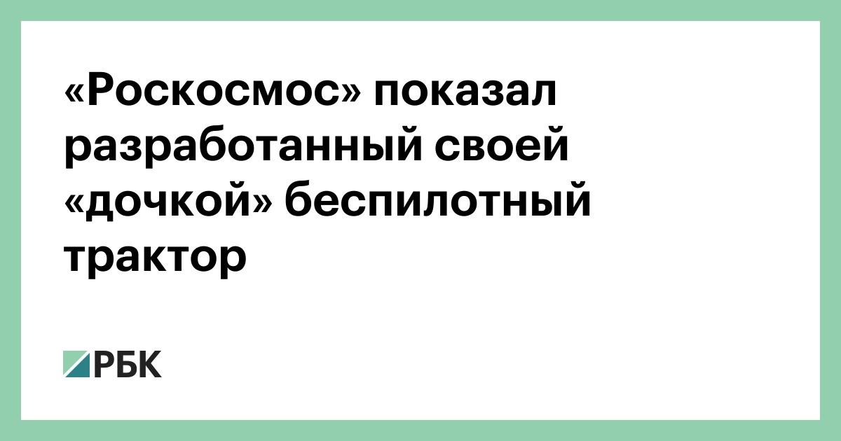 «Роскосмос» показал разработанный своей «дочкой» беспилотный трактор